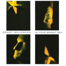 Grant McLennan – In Your Bright Ray