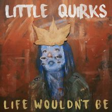 LITTLE QUIRKS – LIFE WOULDN'T BE